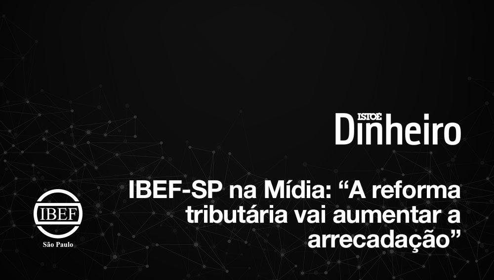 """IBEF-SP na Mídia: """"A reforma tributária vai aumentar a arrecadação"""""""